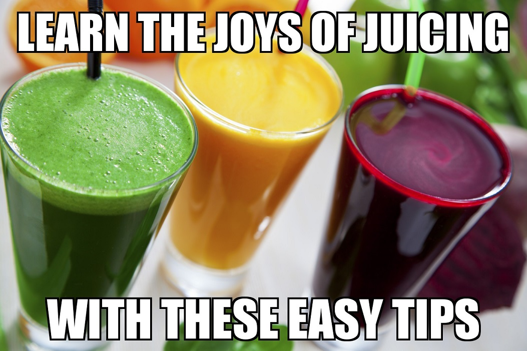 learn the joys of juicing with these easy tips